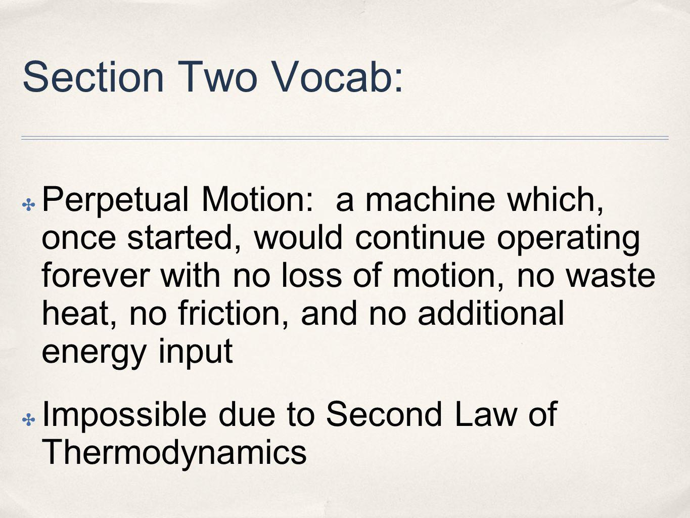 Section Two Vocab: Perpetual Motion: a machine which, once started, would continue operating forever with no loss of motion, no waste heat, no friction, and no additional energy input Impossible due to Second Law of Thermodynamics