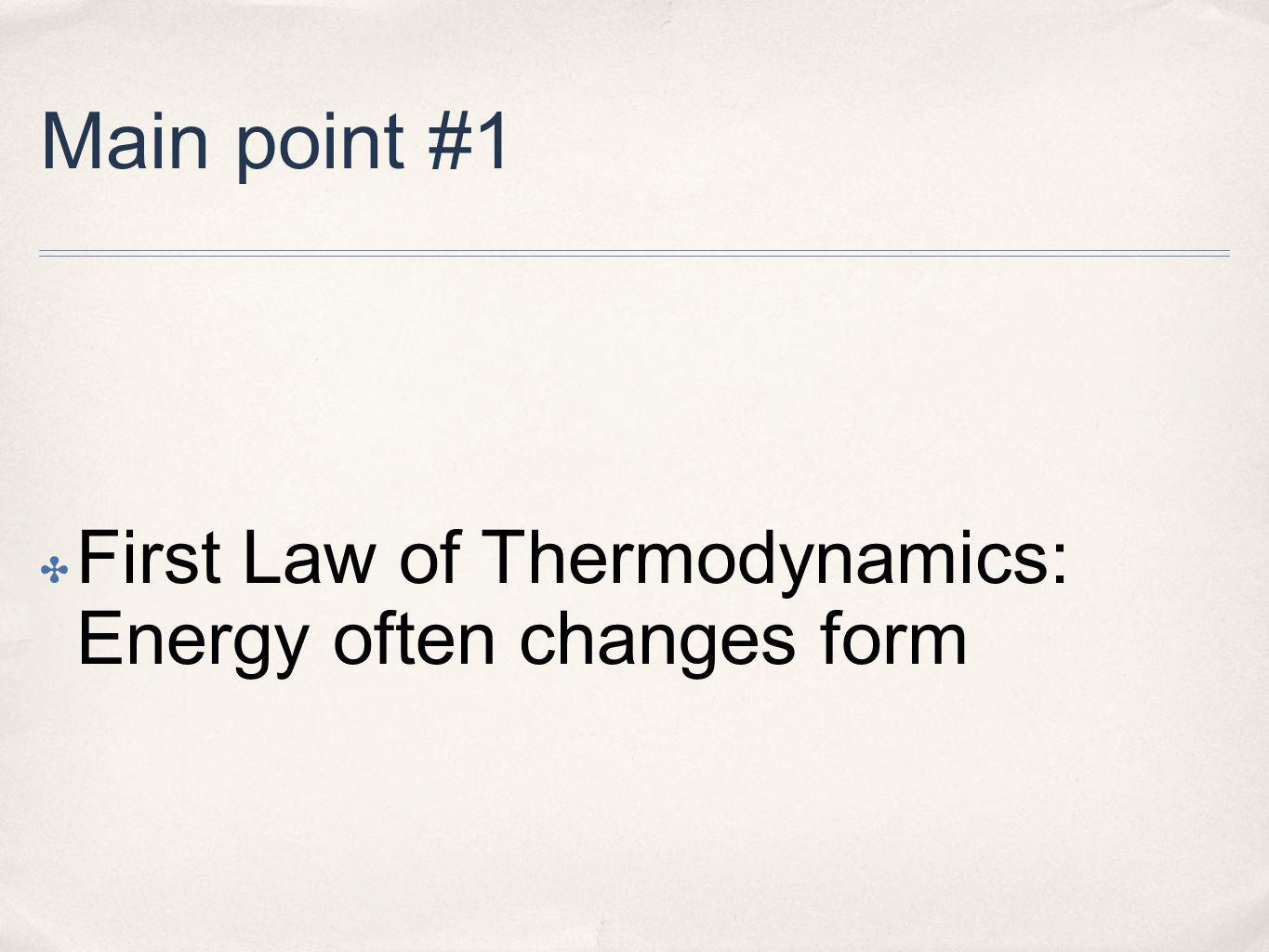 Main point #1 First Law of Thermodynamics: Energy often changes form