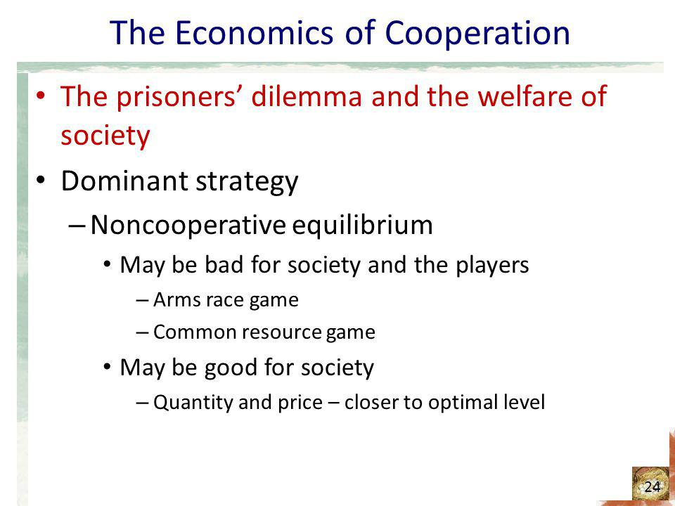 The Economics of Cooperation The prisoners dilemma and the welfare of society Dominant strategy – Noncooperative equilibrium May be bad for society an