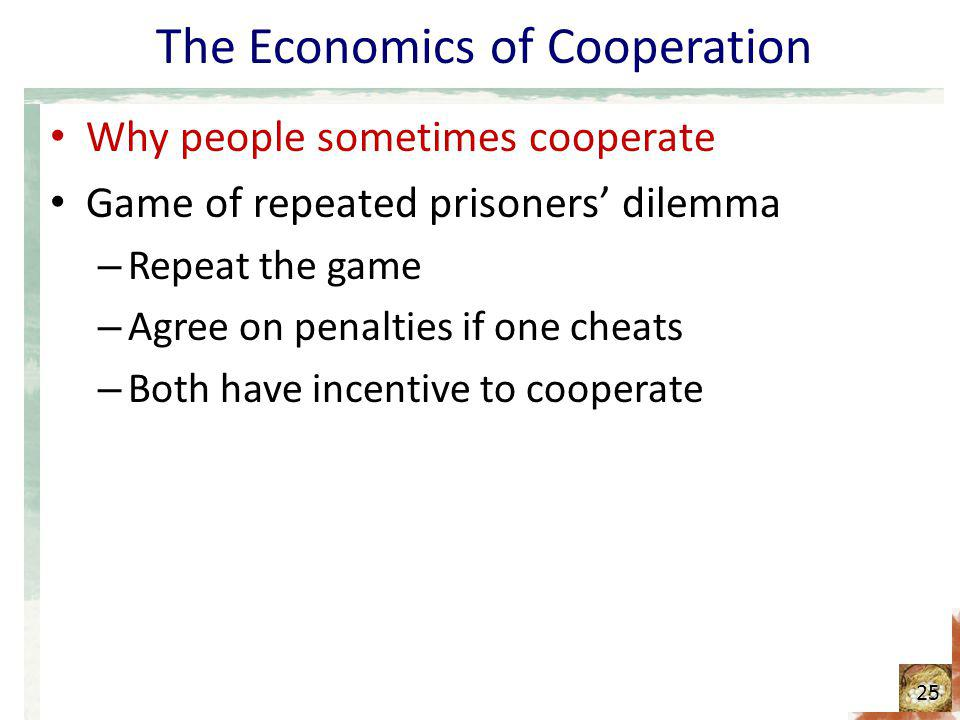 The Economics of Cooperation Why people sometimes cooperate Game of repeated prisoners dilemma – Repeat the game – Agree on penalties if one cheats –