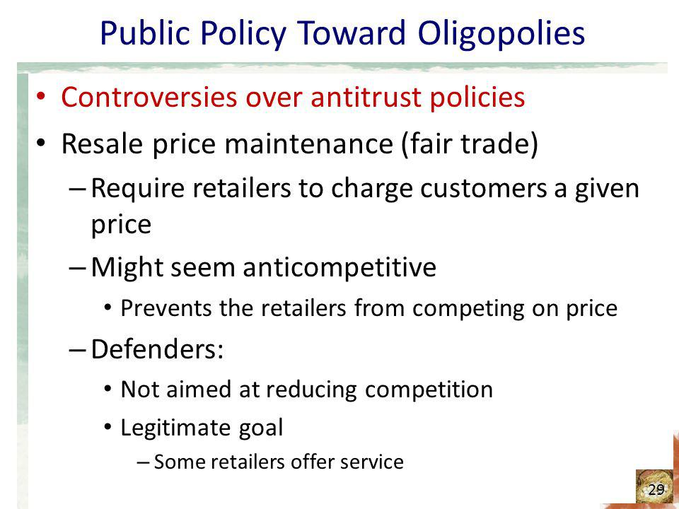 Public Policy Toward Oligopolies Controversies over antitrust policies Resale price maintenance (fair trade) – Require retailers to charge customers a