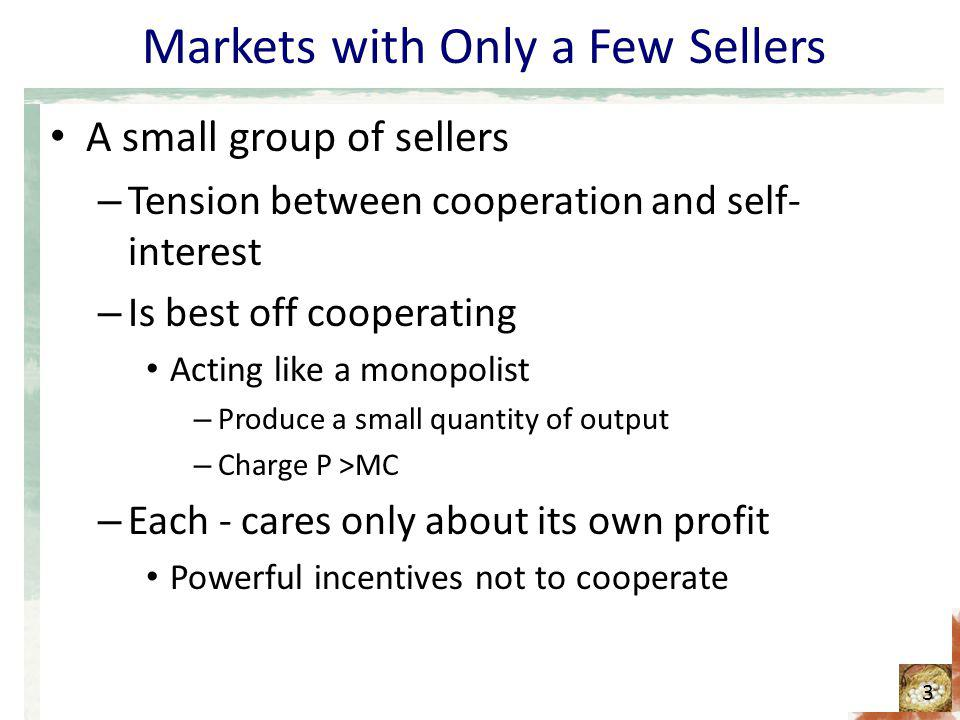 Markets with Only a Few Sellers A small group of sellers – Tension between cooperation and self- interest – Is best off cooperating Acting like a mono