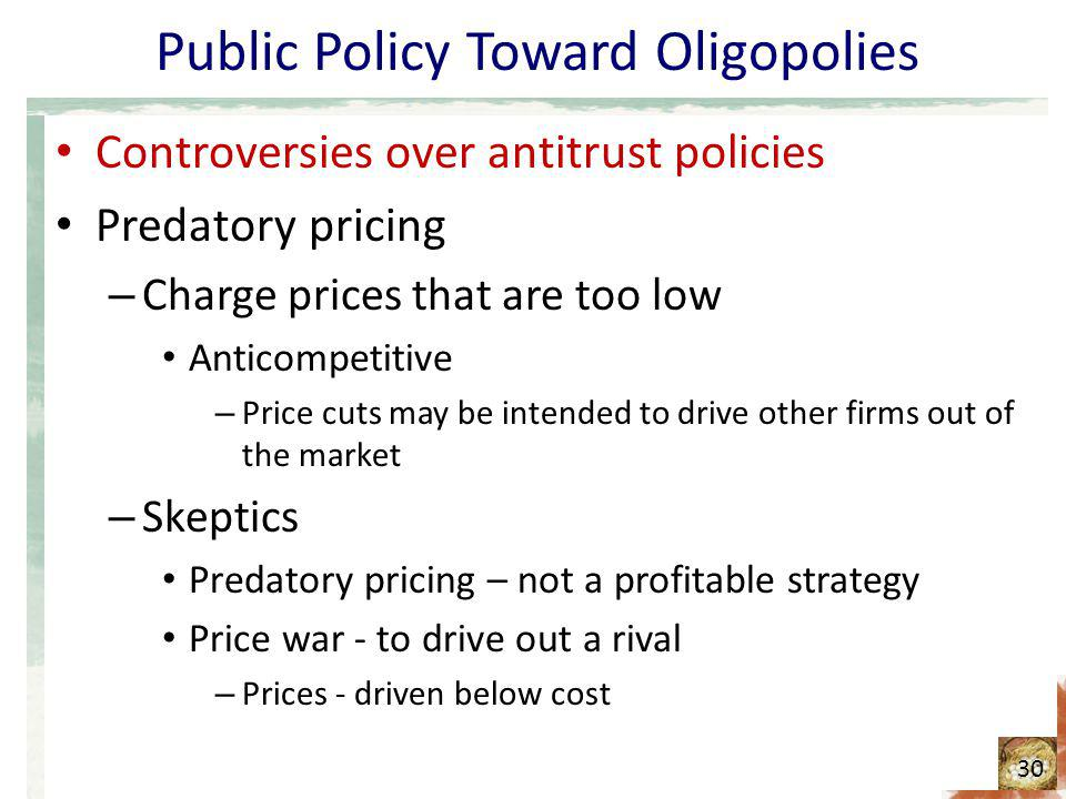 Public Policy Toward Oligopolies Controversies over antitrust policies Predatory pricing – Charge prices that are too low Anticompetitive – Price cuts