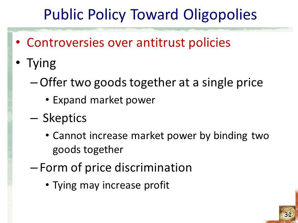 Public Policy Toward Oligopolies Controversies over antitrust policies Tying – Offer two goods together at a single price Expand market power – Skepti