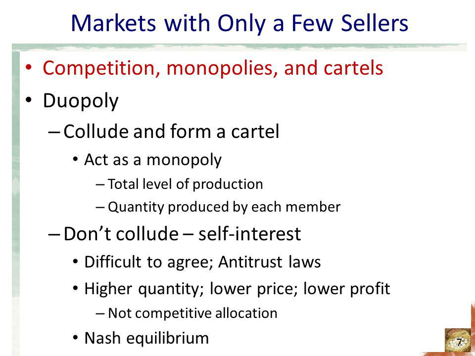 Markets with Only a Few Sellers Competition, monopolies, and cartels Duopoly – Collude and form a cartel Act as a monopoly – Total level of production