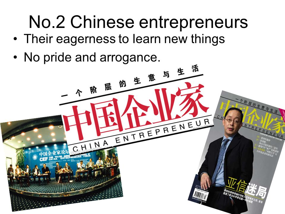 No.2 Chinese entrepreneurs Their eagerness to learn new things No pride and arrogance.