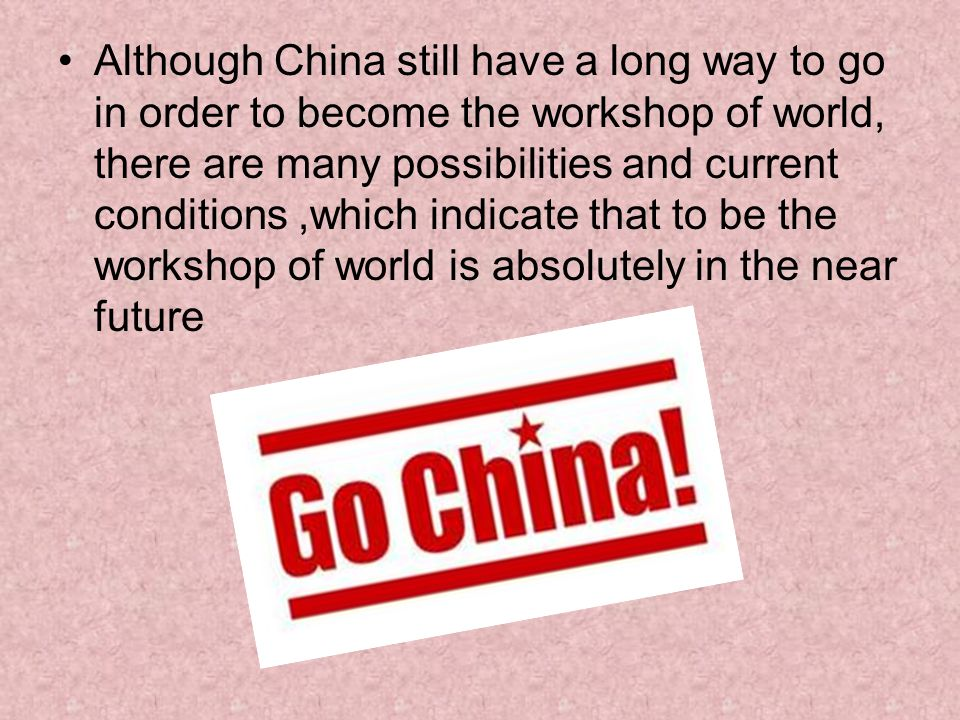 Although China still have a long way to go in order to become the workshop of world, there are many possibilities and current conditions,which indicate that to be the workshop of world is absolutely in the near future