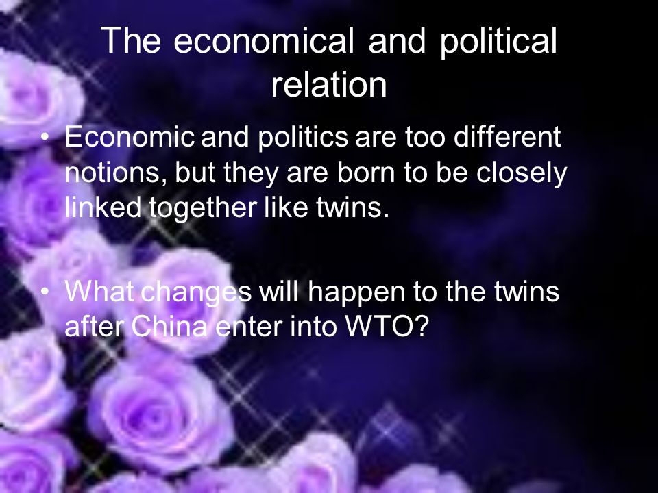 The economical and political relation Economic and politics are too different notions, but they are born to be closely linked together like twins.