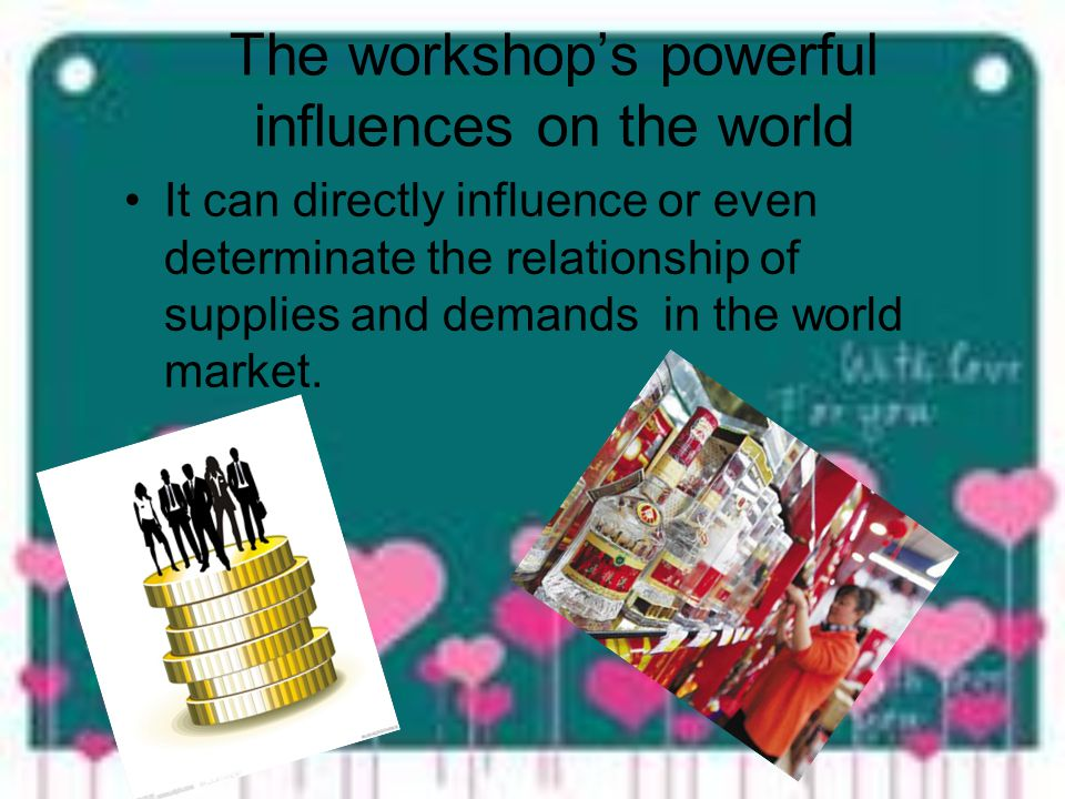 The workshops powerful influences on the world It can directly influence or even determinate the relationship of supplies and demands in the world market.