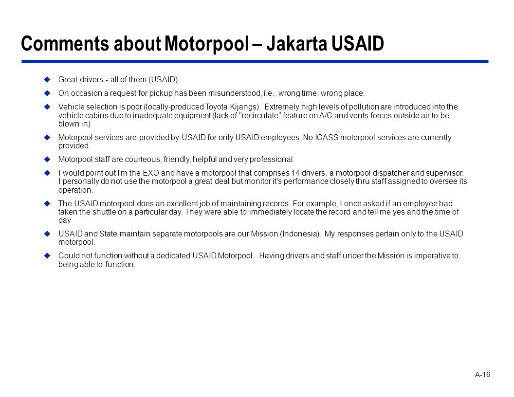 A-16 Comments about Motorpool – Jakarta USAID Great drivers - all of them (USAID) On occasion a request for pickup has been misunderstood, i.e., wrong