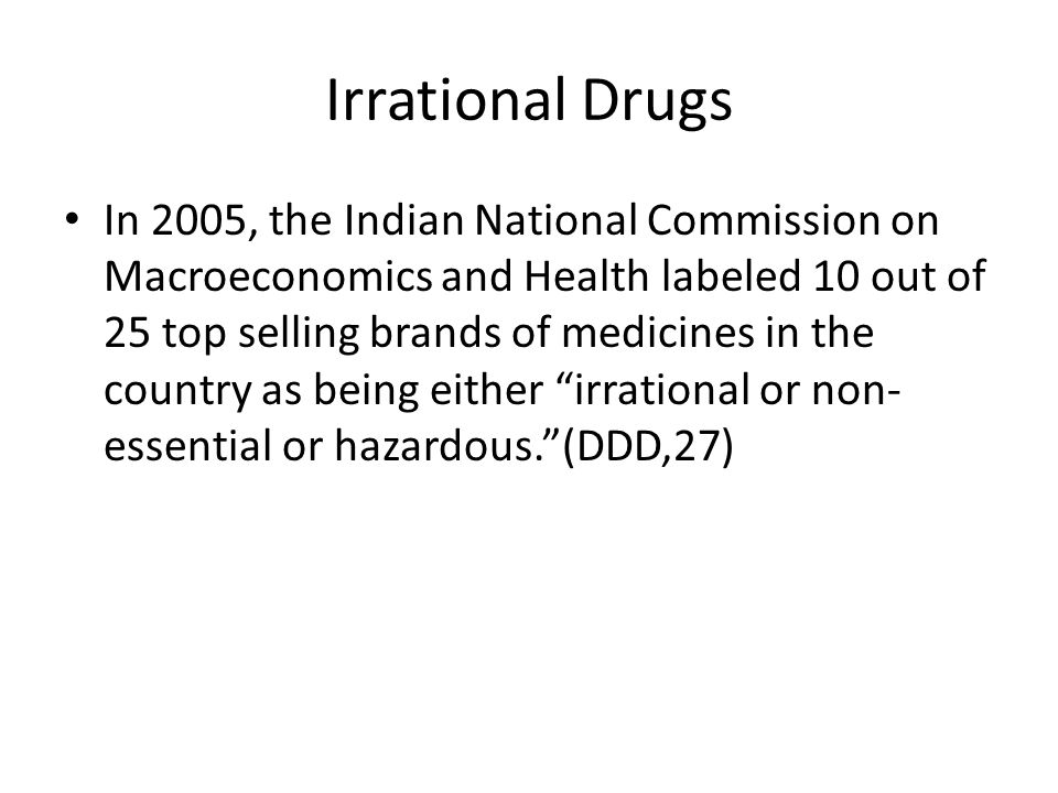 Irrational Drugs In 2005, the Indian National Commission on Macroeconomics and Health labeled 10 out of 25 top selling brands of medicines in the country as being either irrational or non- essential or hazardous.(DDD,27)