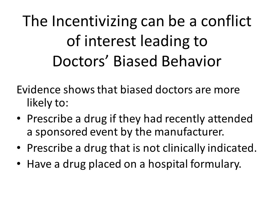The Incentivizing can be a conflict of interest leading to Doctors Biased Behavior Evidence shows that biased doctors are more likely to: Prescribe a drug if they had recently attended a sponsored event by the manufacturer.