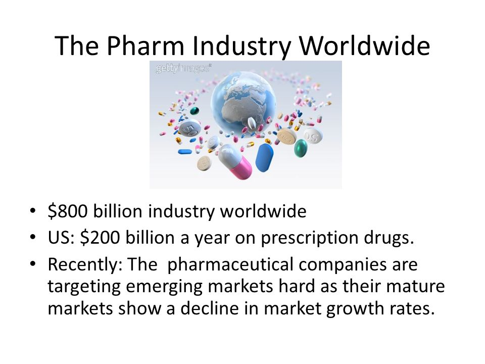 The Pharm Industry Worldwide $800 billion industry worldwide US: $200 billion a year on prescription drugs.