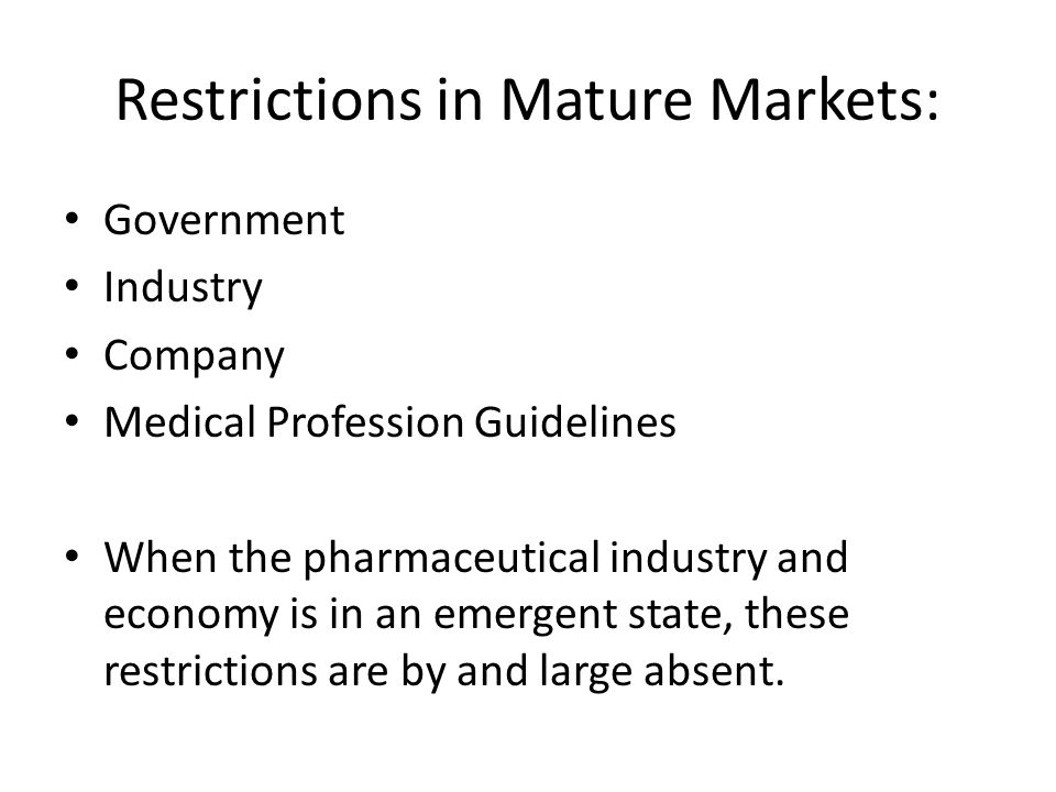 Restrictions in Mature Markets: Government Industry Company Medical Profession Guidelines When the pharmaceutical industry and economy is in an emergent state, these restrictions are by and large absent.