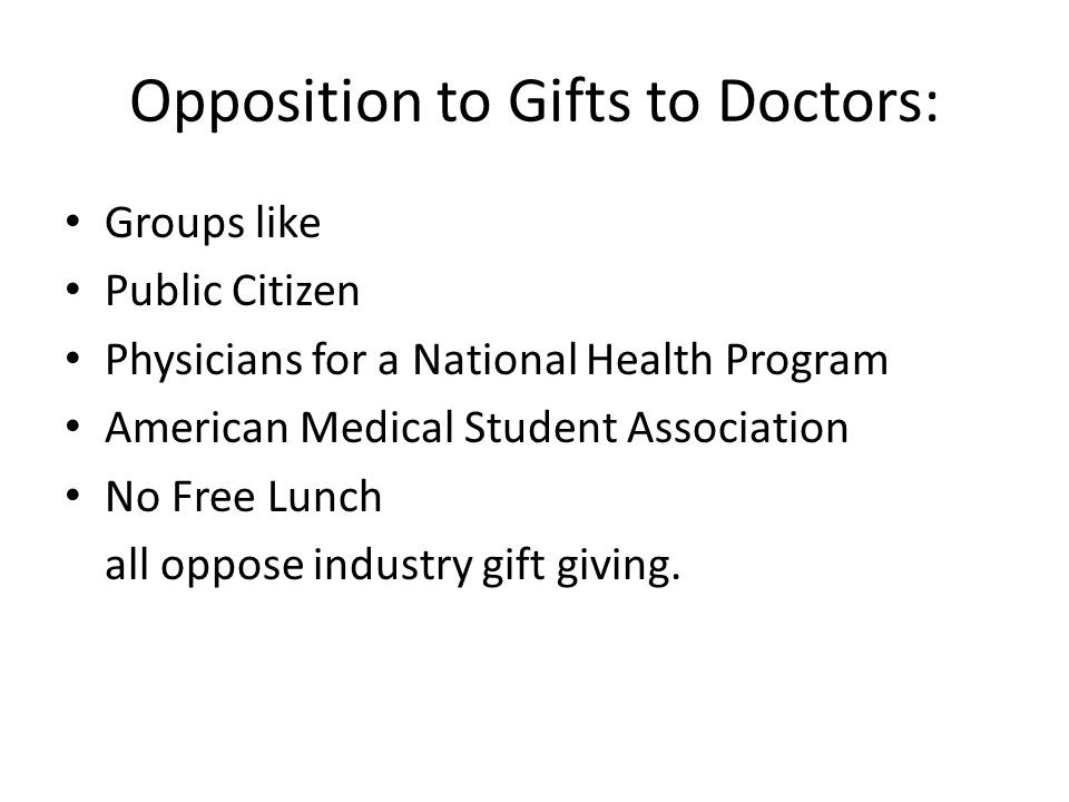 Opposition to Gifts to Doctors: Groups like Public Citizen Physicians for a National Health Program American Medical Student Association No Free Lunch all oppose industry gift giving.