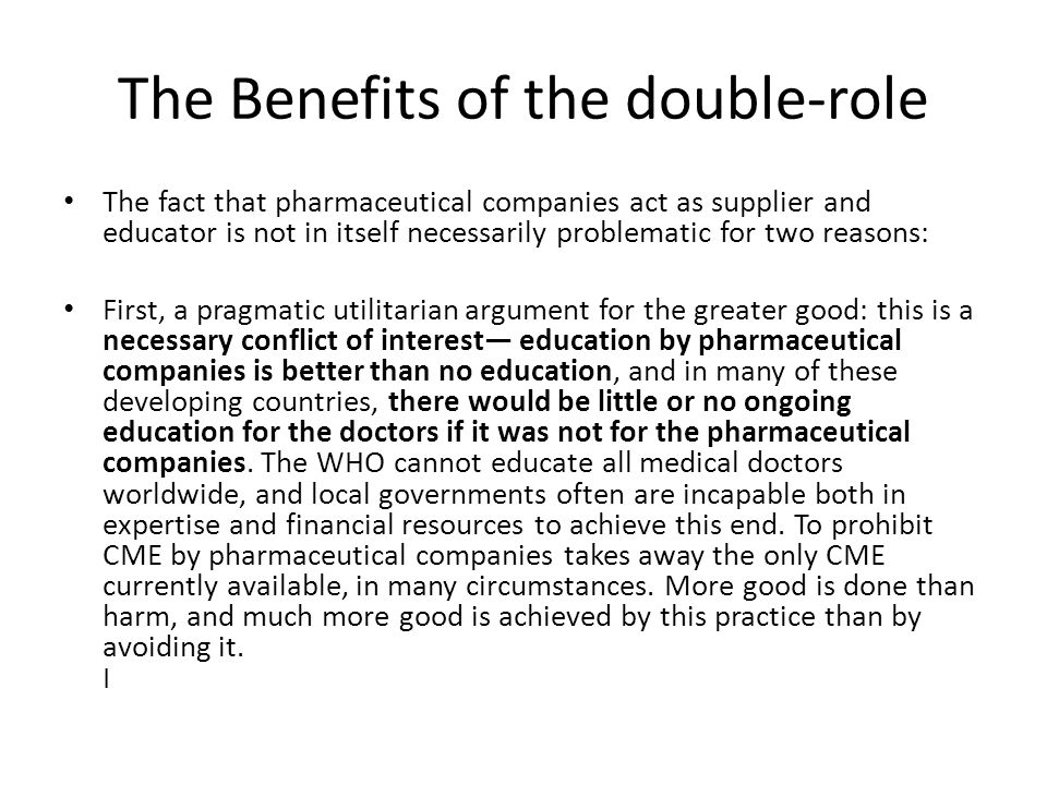 The Benefits of the double-role The fact that pharmaceutical companies act as supplier and educator is not in itself necessarily problematic for two reasons: First, a pragmatic utilitarian argument for the greater good: this is a necessary conflict of interest education by pharmaceutical companies is better than no education, and in many of these developing countries, there would be little or no ongoing education for the doctors if it was not for the pharmaceutical companies.