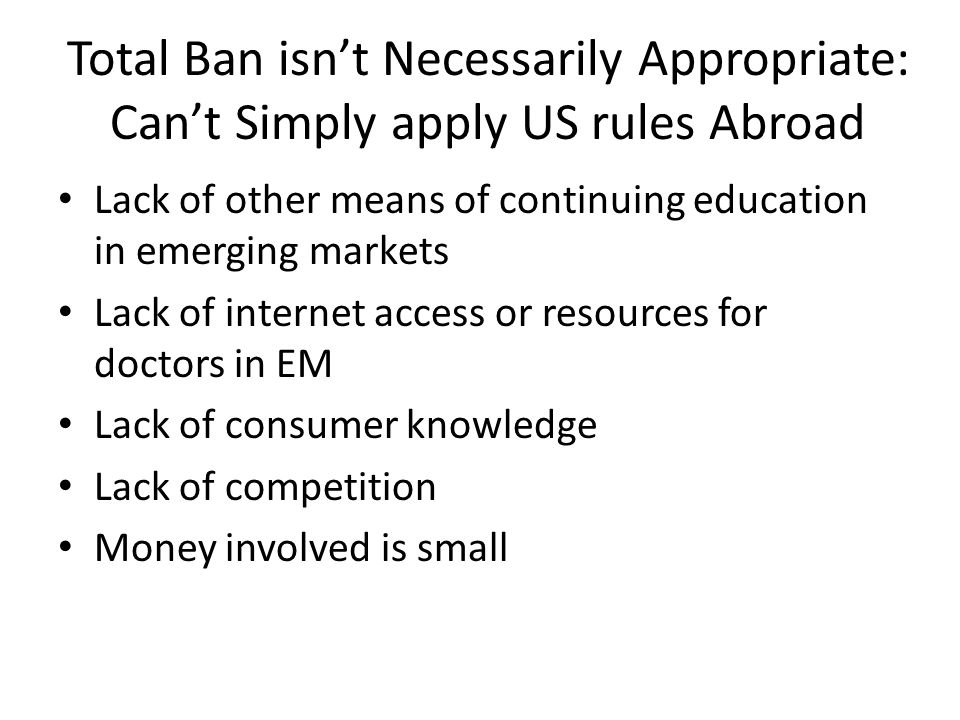 Total Ban isnt Necessarily Appropriate: Cant Simply apply US rules Abroad Lack of other means of continuing education in emerging markets Lack of internet access or resources for doctors in EM Lack of consumer knowledge Lack of competition Money involved is small