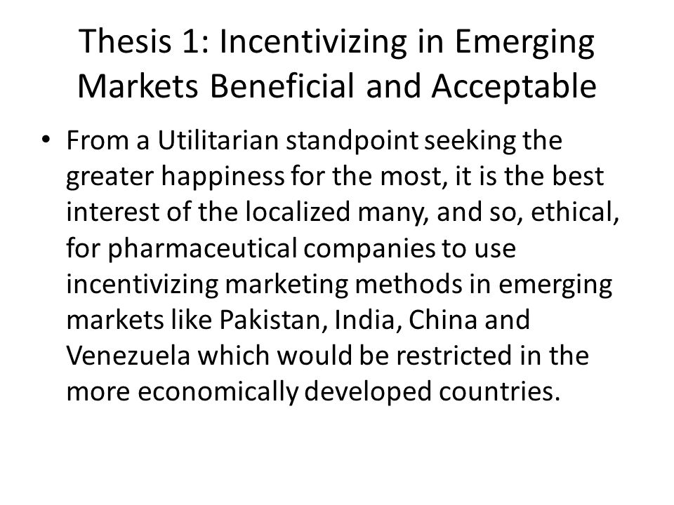 Thesis 1: Incentivizing in Emerging Markets Beneficial and Acceptable From a Utilitarian standpoint seeking the greater happiness for the most, it is the best interest of the localized many, and so, ethical, for pharmaceutical companies to use incentivizing marketing methods in emerging markets like Pakistan, India, China and Venezuela which would be restricted in the more economically developed countries.