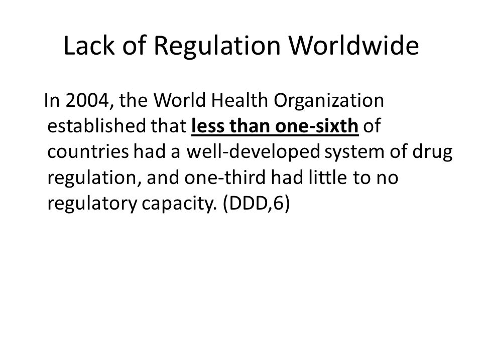 Lack of Regulation Worldwide In 2004, the World Health Organization established that less than one-sixth of countries had a well-developed system of drug regulation, and one-third had little to no regulatory capacity.