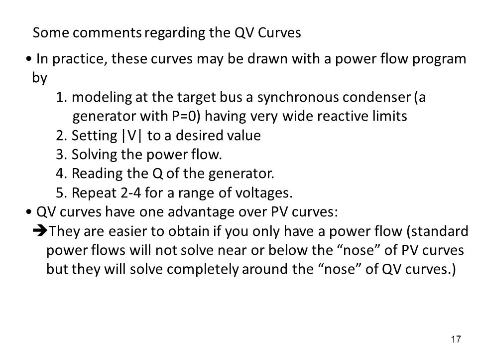17 Some comments regarding the QV Curves In practice, these curves may be drawn with a power flow program by 1. modeling at the target bus a synchrono