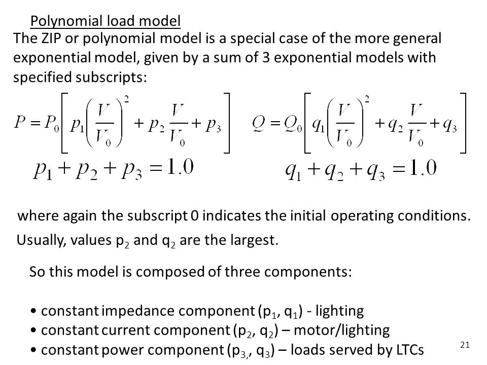 21 Polynomial load model The ZIP or polynomial model is a special case of the more general exponential model, given by a sum of 3 exponential models w