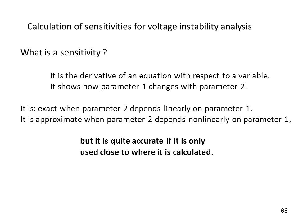 68 Calculation of sensitivities for voltage instability analysis What is a sensitivity ? It is the derivative of an equation with respect to a variabl