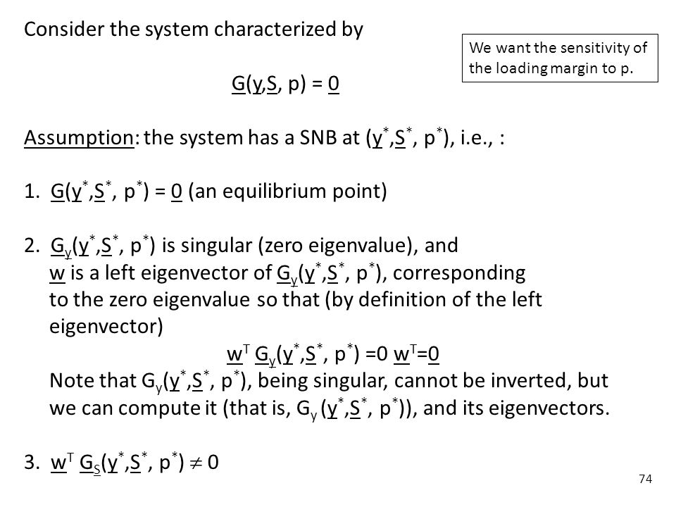 74 Consider the system characterized by G(y,S, p) = 0 Assumption: the system has a SNB at (y *,S *, p * ), i.e., : 1. G(y *,S *, p * ) = 0 (an equilib