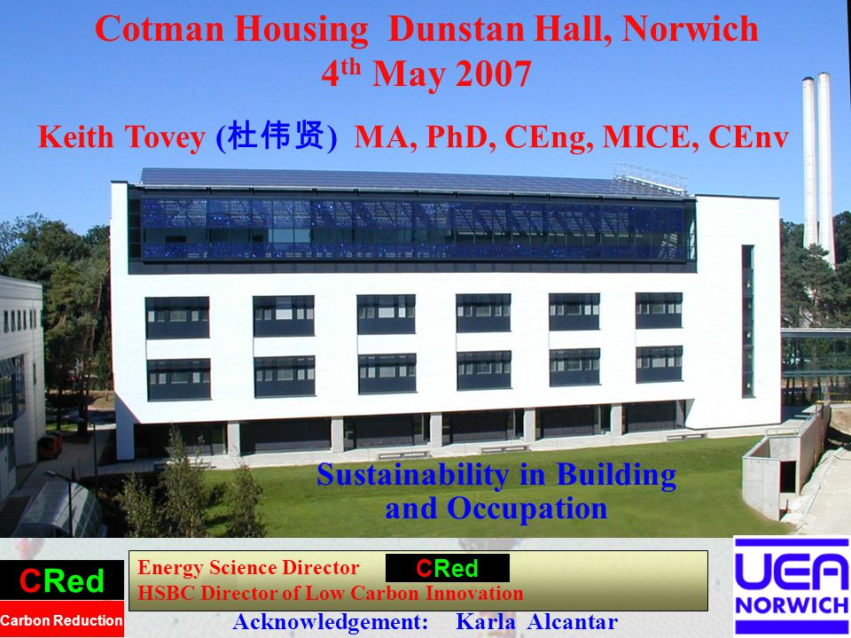 1 Sustainability in Building and Occupation Energy Science Director HSBC Director of Low Carbon Innovation CRed Carbon Reduction Cotman Housing Dunstan Hall, Norwich 4 th May 2007 CRed Keith Tovey ( ) MA, PhD, CEng, MICE, CEnv Acknowledgement: Karla Alcantar