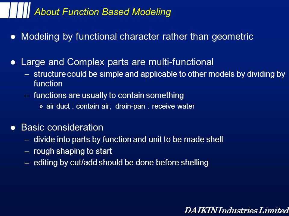 DAIKIN Industries Limited Parallel Approach and Sequential Approach of Function Based Modeling –Parallel Approach »making parts and integration by linking with Assemble Layout »grouping by function –Sequential Approach »sequential Link by Divide Parts or Insert Parts »grouping by modeling level AssemblyLayout Control of Shape Feature Function Part Function Part Function Part Assembly Feature Desired Part Insertion for Integration Part Feature Part Feature Part Feature Desired Part Parallel Approach Sequential Approach Insertion