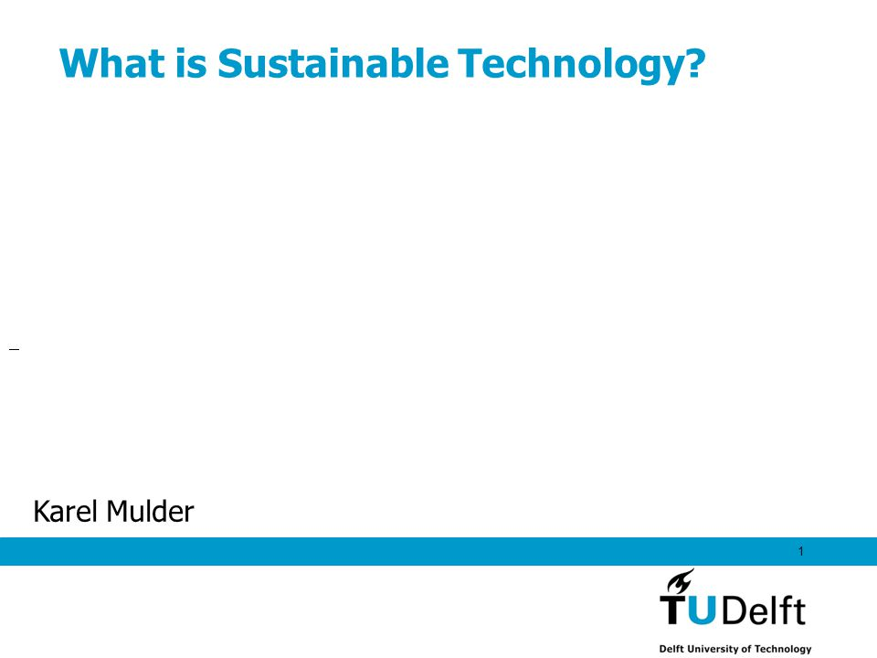 1 What is Sustainable Technology? Karel Mulder