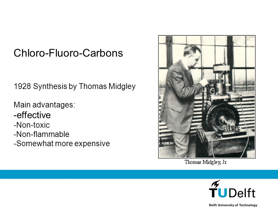 Chloro-Fluoro-Carbons 1928 Synthesis by Thomas Midgley Main advantages: -effective -Non-toxic -Non-flammable -Somewhat more expensive