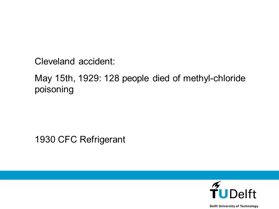 Cleveland accident: May 15th, 1929: 128 people died of methyl-chloride poisoning 1930 CFC Refrigerant