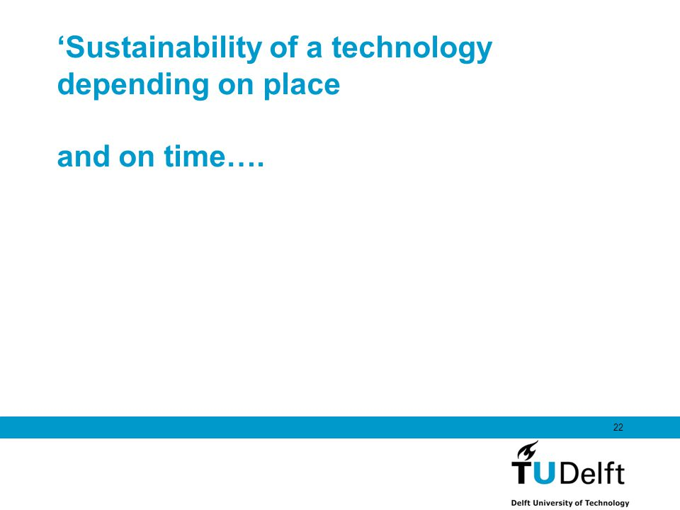 Sustainability of a technology depending on place and on time…. 22