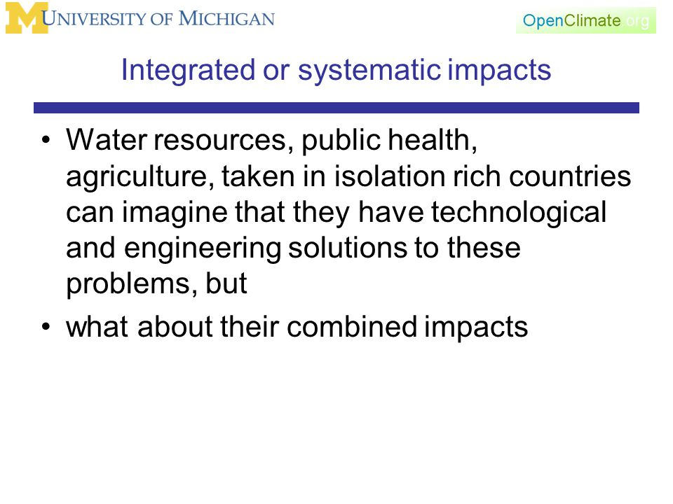 Integrated or systematic impacts Water resources, public health, agriculture, taken in isolation rich countries can imagine that they have technological and engineering solutions to these problems, but what about their combined impacts