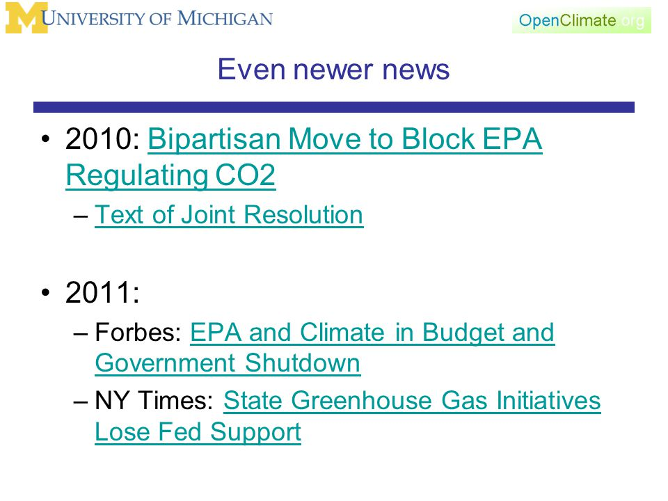 Even newer news 2010: Bipartisan Move to Block EPA Regulating CO2Bipartisan Move to Block EPA Regulating CO2 –Text of Joint ResolutionText of Joint Resolution 2011: –Forbes: EPA and Climate in Budget and Government ShutdownEPA and Climate in Budget and Government Shutdown –NY Times: State Greenhouse Gas Initiatives Lose Fed SupportState Greenhouse Gas Initiatives Lose Fed Support