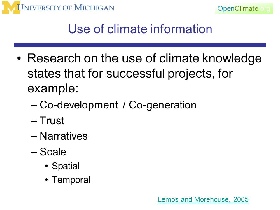 Use of climate information Research on the use of climate knowledge states that for successful projects, for example: –Co-development / Co-generation –Trust –Narratives –Scale Spatial Temporal Lemos and Morehouse, 2005