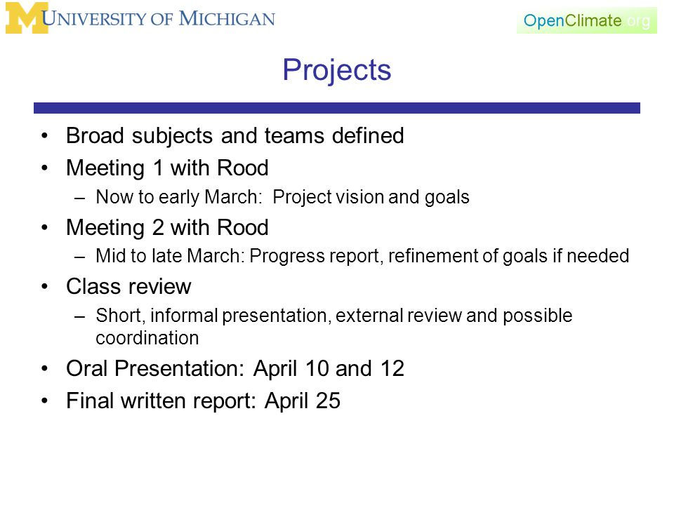 Projects Broad subjects and teams defined Meeting 1 with Rood –Now to early March: Project vision and goals Meeting 2 with Rood –Mid to late March: Progress report, refinement of goals if needed Class review –Short, informal presentation, external review and possible coordination Oral Presentation: April 10 and 12 Final written report: April 25