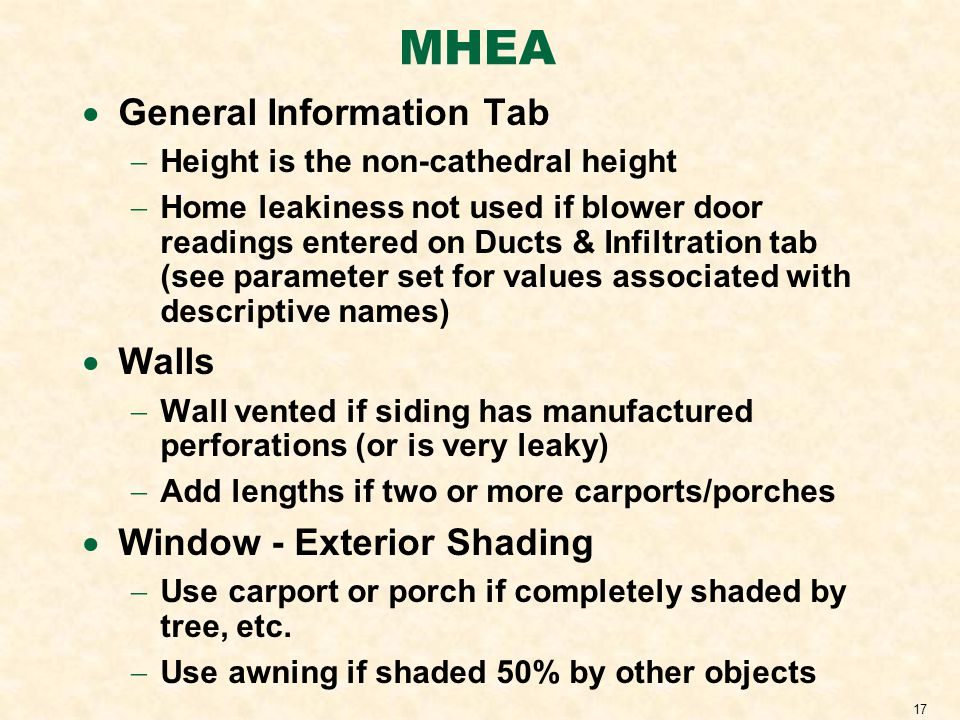 17 MHEA General Information Tab Height is the non-cathedral height Home leakiness not used if blower door readings entered on Ducts & Infiltration tab (see parameter set for values associated with descriptive names) Walls Wall vented if siding has manufactured perforations (or is very leaky) Add lengths if two or more carports/porches Window - Exterior Shading Use carport or porch if completely shaded by tree, etc.