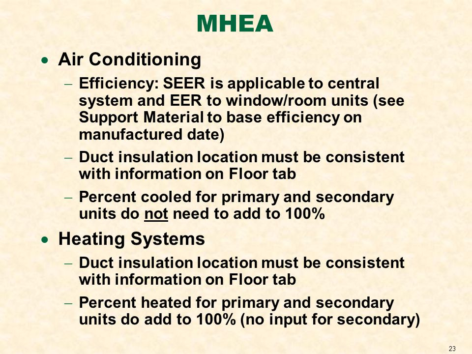 23 MHEA Air Conditioning Efficiency: SEER is applicable to central system and EER to window/room units (see Support Material to base efficiency on manufactured date) Duct insulation location must be consistent with information on Floor tab Percent cooled for primary and secondary units do not need to add to 100% Heating Systems Duct insulation location must be consistent with information on Floor tab Percent heated for primary and secondary units do add to 100% (no input for secondary)