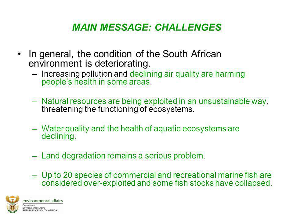 MAIN MESSAGE: CHALLENGES In general, the condition of the South African environment is deteriorating. –Increasing pollution and declining air quality