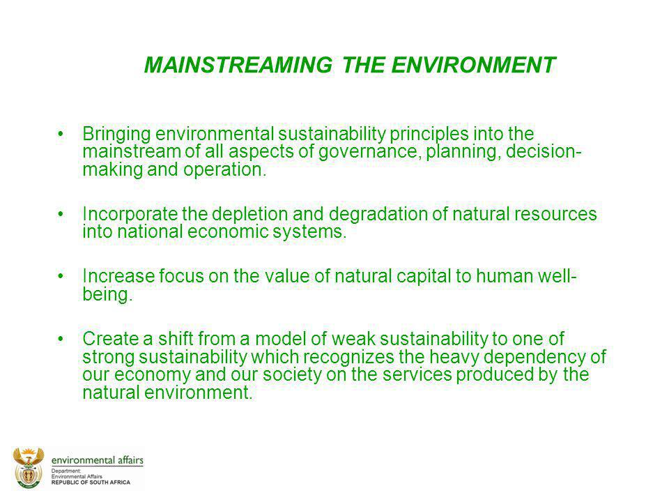 MAINSTREAMING THE ENVIRONMENT Bringing environmental sustainability principles into the mainstream of all aspects of governance, planning, decision- m