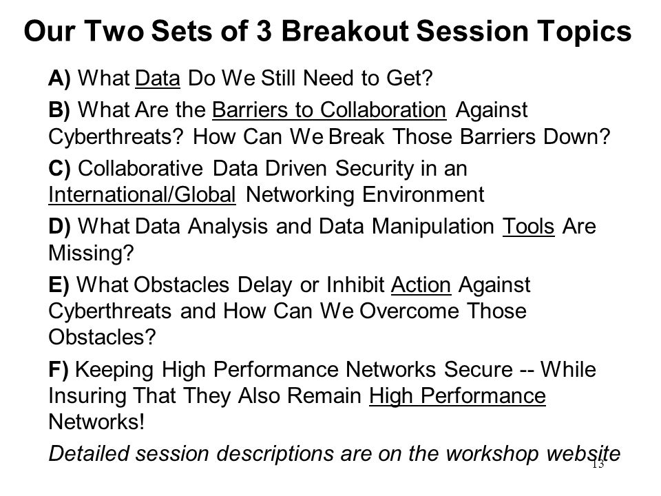 13 Our Two Sets of 3 Breakout Session Topics A) What Data Do We Still Need to Get? B) What Are the Barriers to Collaboration Against Cyberthreats? How