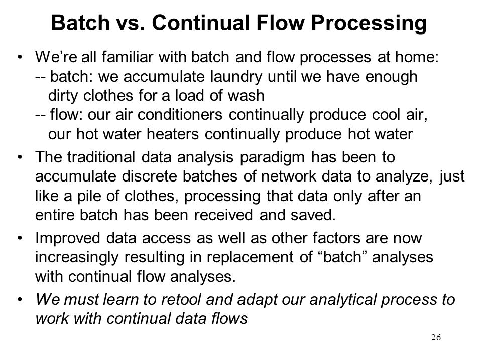 26 Batch vs. Continual Flow Processing Were all familiar with batch and flow processes at home: -- batch: we accumulate laundry until we have enough d