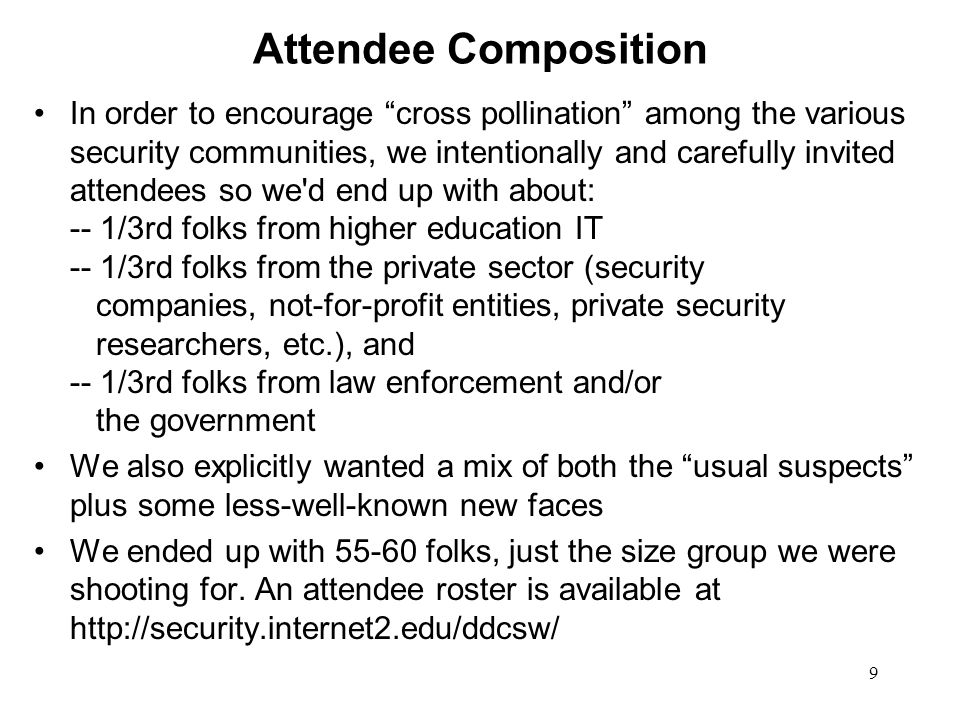 9 Attendee Composition In order to encourage cross pollination among the various security communities, we intentionally and carefully invited attendee