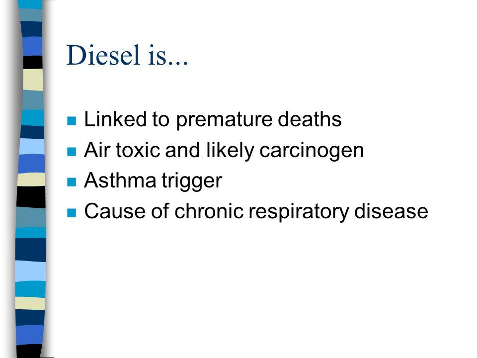 Diesel is... n Linked to premature deaths n Air toxic and likely carcinogen n Asthma trigger n Cause of chronic respiratory disease