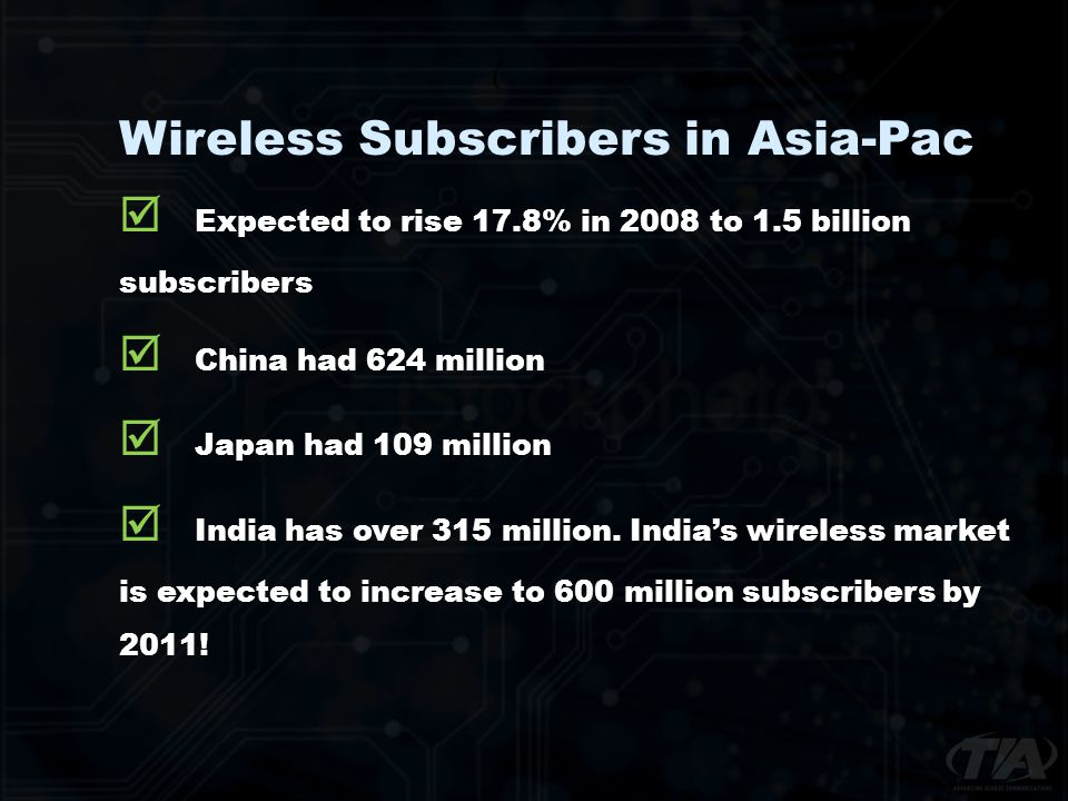 Wireless Subscribers in Asia-Pac Expected to rise 17.8% in 2008 to 1.5 billion subscribers China had 624 million Japan had 109 million India has over 315 million.