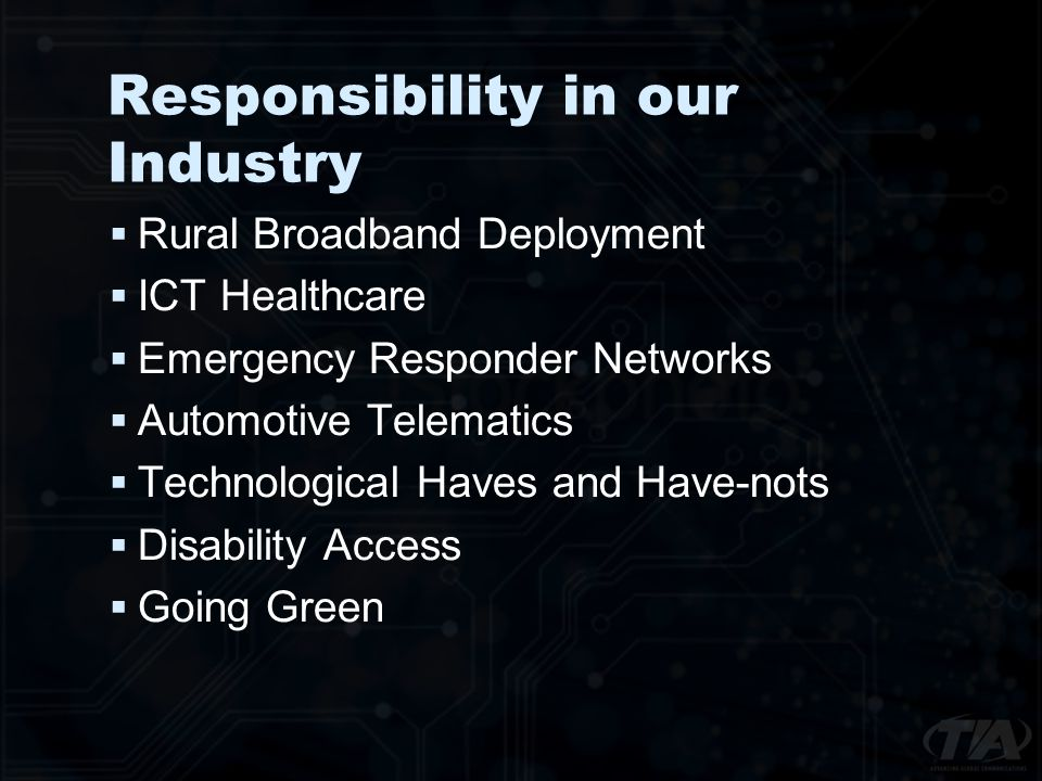Responsibility in our Industry Rural Broadband Deployment ICT Healthcare Emergency Responder Networks Automotive Telematics Technological Haves and Have-nots Disability Access Going Green