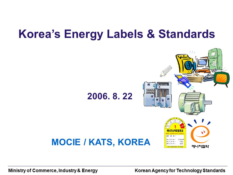 Ministry of Commerce, Industry & Energy Korean Agency for Technology Standards Koreas Energy Labels & Standards 2006.