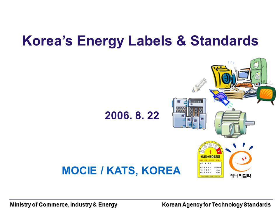 Ministry of Commerce, Industry & Energy Korean Agency for Technology Standards Koreas Energy Labels & Standards 2006. 8. 22 MOCIE / KATS, KOREA