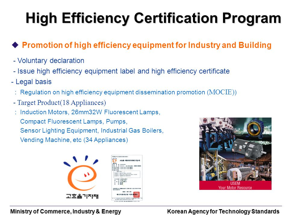 Ministry of Commerce, Industry & Energy Korean Agency for Technology Standards High Efficiency Certification Program Promotion of high efficiency equi